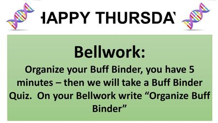 "HAPPY THURSDAY Bellwork: Organize your Buff Binder, you have 5 minutes – then we will take a Buff Binder Quiz. On your Bellwork write ""Organize Buff Binder"""
