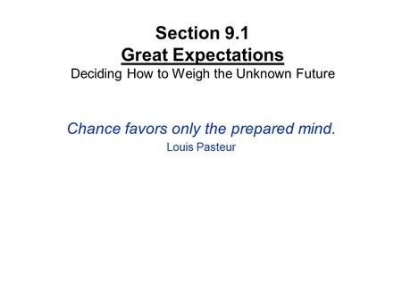 Section 9.1 Great Expectations Deciding How to Weigh the Unknown Future Chance favors only the prepared mind. Louis Pasteur.
