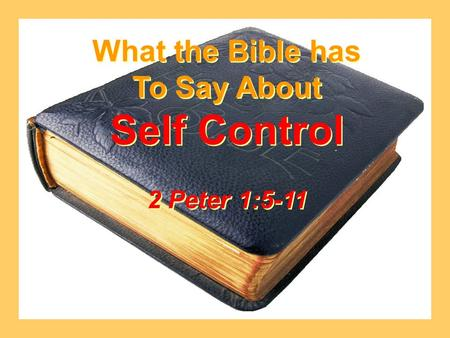 What the Bible has To Say About Self Control 2 Peter 1:5-11 What the Bible has To Say About Self Control 2 Peter 1:5-11.