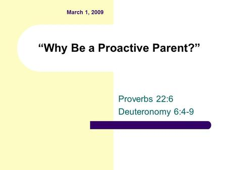 """Why Be a Proactive Parent?"" Proverbs 22:6 Deuteronomy 6:4-9 March 1, 2009."