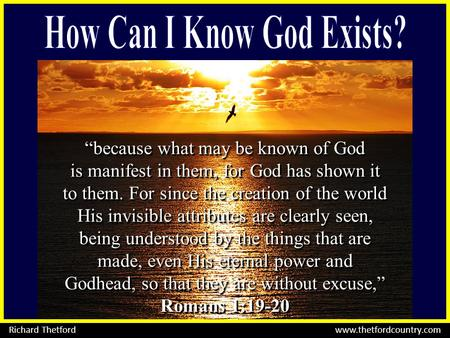 """because what may be known of God is manifest in them, for God has shown it to them. For since the creation of the world His invisible attributes are clearly."