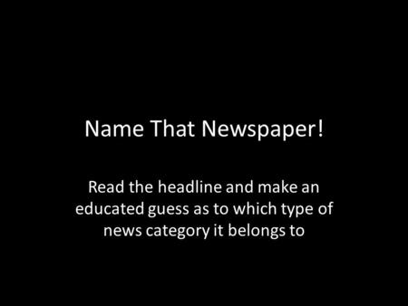 Name That Newspaper! Read the headline and make an educated guess as to which type of news category it belongs to.