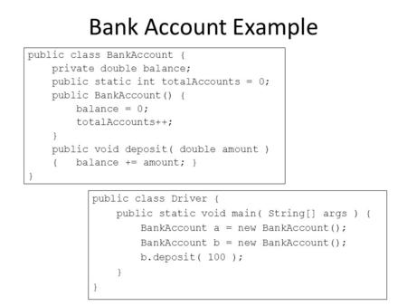 Bank Account Example public class BankAccount { private double balance; public static int totalAccounts = 0; public BankAccount() { balance = 0; totalAccounts++;