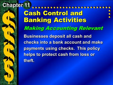 Cash Control and Banking Activities Making Accounting Relevant Businesses deposit all cash and checks into a bank account and make payments using checks.