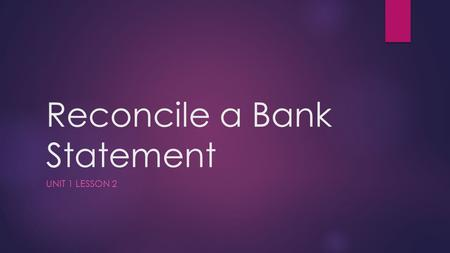 Reconcile a Bank Statement UNIT 1 LESSON 2. First… some definitions  Bank statement  Shows all transactions that have occurred during the month  Statement.