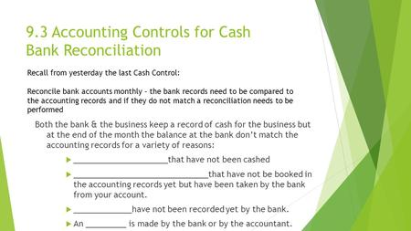 9.3 Accounting Controls for Cash Bank Reconciliation Both the bank & the business keep a record of cash for the business but at the end of the month the.