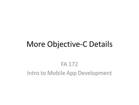 More Objective-C Details FA 172 Intro to Mobile App Development.
