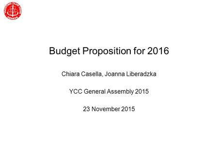 Yachting Club CERN General Assembly Budget Proposition for 2016 Chiara Casella, Joanna Liberadzka YCC General Assembly 2015 23 November 2015.