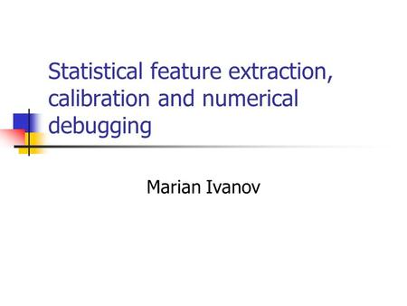 Statistical feature extraction, calibration and numerical debugging Marian Ivanov.