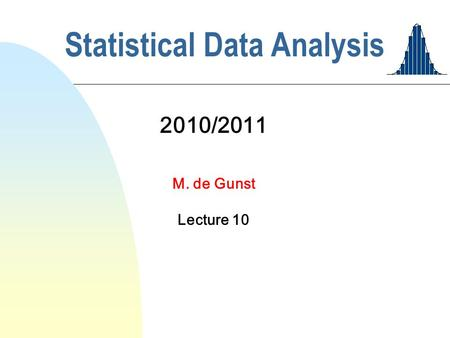 Statistical Data Analysis 2010/2011 M. de Gunst Lecture 10.