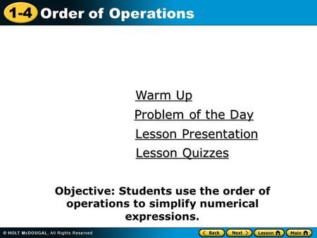 1-4 Order of Operations Warm Up Warm Up Lesson Presentation Lesson Presentation Problem of the Day Problem of the Day Lesson Quizzes Lesson Quizzes Objective: