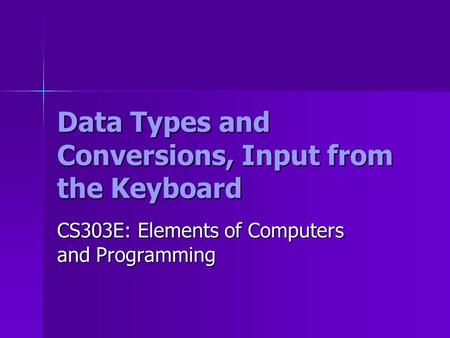 Data Types and Conversions, Input from the Keyboard CS303E: Elements of Computers and Programming.