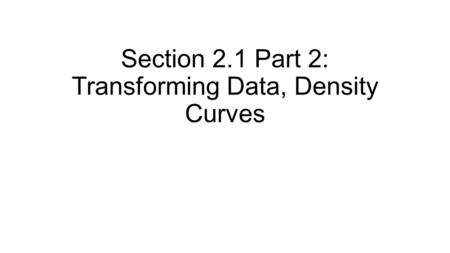 Section 2.1 Part 2: Transforming Data, Density Curves.