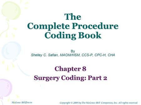 The Complete Procedure Coding Book By Shelley C. Safian, MAOM/HSM, CCS-P, CPC-H, CHA Chapter 8 Surgery Coding: Part 2 Copyright © 2009 by The McGraw-Hill.