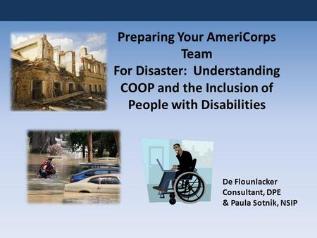 Preparing Your AmeriCorps Team For Disaster: Understanding COOP and the Inclusion of People with Disabilities De Flounlacker Consultant, DPE & Paula Sotnik,