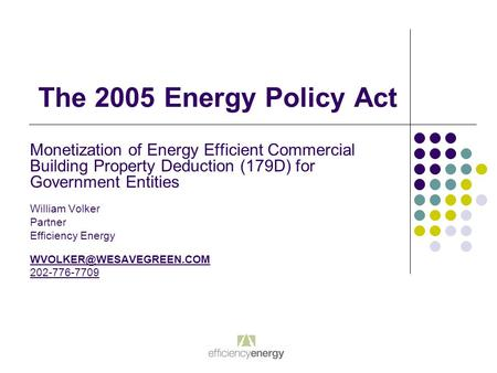 The 2005 Energy Policy Act Monetization of Energy Efficient Commercial Building Property Deduction (179D) for Government Entities William Volker Partner.