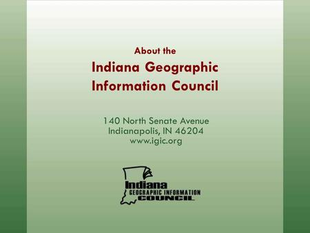 About the Indiana Geographic Information Council 140 North Senate Avenue Indianapolis, IN 46204 www.igic.org.