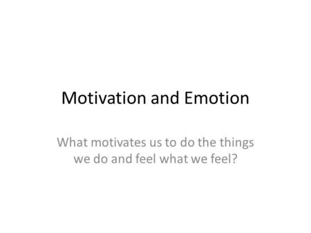 Motivation and Emotion What motivates us to do the things we do and feel what we feel?