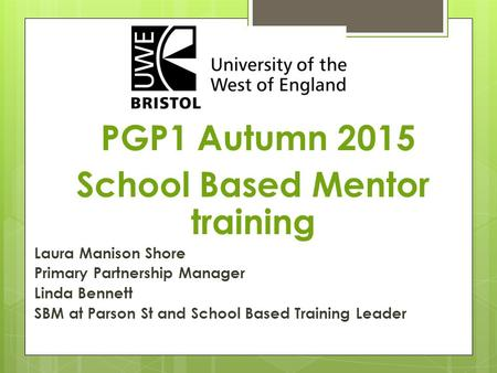 PGP1 Autumn 2015 School Based Mentor training Laura Manison Shore Primary Partnership Manager Linda Bennett SBM at Parson St and School Based Training.