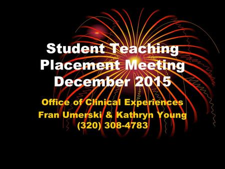 Student Teaching Placement Meeting December 2015 Office of Clinical Experiences Fran Umerski & Kathryn Young (320) 308-4783.