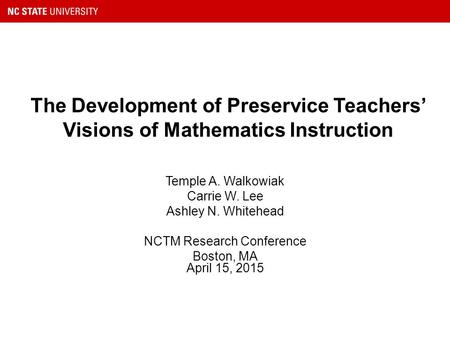 The Development of Preservice <strong>Teachers</strong>' Visions of Mathematics Instruction Temple A. Walkowiak Carrie W. Lee Ashley N. Whitehead NCTM Research Conference.