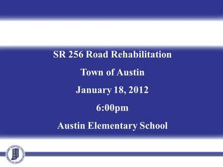 SR 256 Road Rehabilitation Town of Austin January 18, 2012 6:00pm Austin Elementary School.