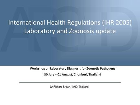 ASDPE International Health Regulations (IHR 2005) Laboratory and Zoonosis update Dr Richard Brown, WHO Thailand Workshop on Laboratory Diagnosis for Zoonotic.