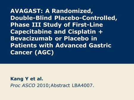 AVAGAST: A Randomized, Double-Blind Placebo-Controlled, Phase III Study of First-Line Capecitabine and Cisplatin + Bevacizumab or Placebo in Patients with.