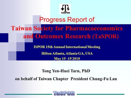 Progress Report of Taiwan Society for Pharmacoeconomics and Outcomes Research (TaSPOR) ISPOR 15th Annual International Meeting Hilton Atlanta, Atlanta.