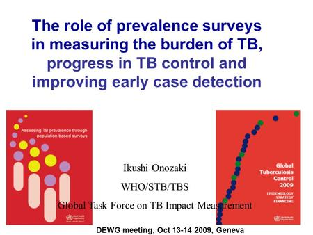 The role of prevalence surveys in measuring the burden of TB, progress in TB control and improving early case detection Ikushi Onozaki WHO/STB/TBS Global.