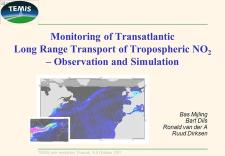 TEMIS user workshop, Frascati, 8-9 October 2007 Monitoring of Transatlantic Long Range Transport of Tropospheric NO 2 – Observation and Simulation Bas.