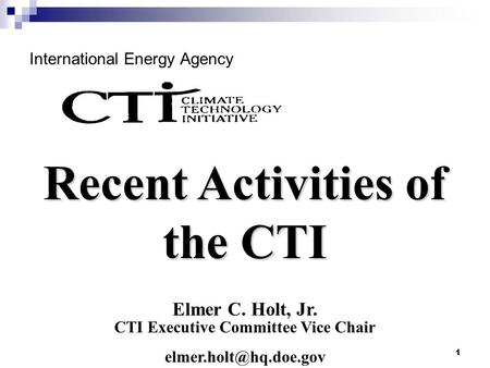 1 International Energy Agency Elmer C. Holt, Jr. CTI Executive Committee Vice Chair Recent Activities of the CTI.