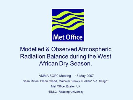 Page 1© Crown copyright 2006 Modelled & Observed Atmospheric Radiation Balance during the West African Dry Season. Sean Milton, Glenn Greed, Malcolm Brooks,