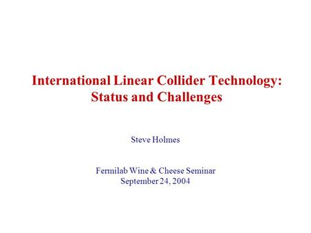 International Linear Collider Technology: Status and Challenges Steve Holmes Fermilab Wine & Cheese Seminar September 24, 2004.