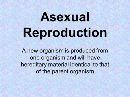 Asexual Reproduction A new organism is produced from one organism and will have hereditary material identical to that of the parent organism.