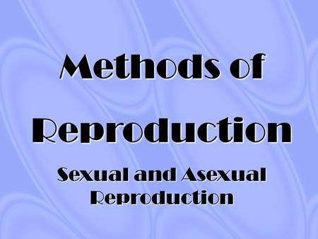 Methods of Reproduction Sexual and Asexual Reproduction.