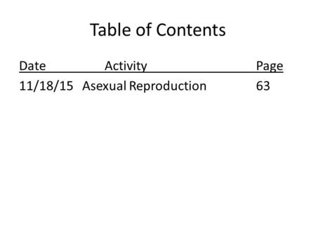 Table of Contents Date ActivityPage 11/18/15Asexual Reproduction63.