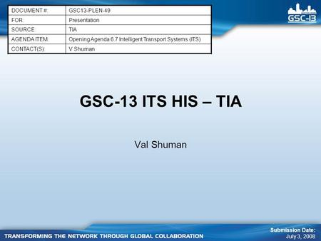 GSC-13 ITS HIS – TIA Val Shuman DOCUMENT #:GSC13-PLEN-49 FOR:Presentation SOURCE:TIA AGENDA ITEM:Opening Agenda 6.7 Intelligent Transport Systems (ITS)