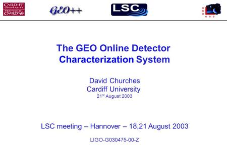 The GEO Online Detector Characterization System David Churches Cardiff University 21 st August 2003 LSC meeting – Hannover – 18,21 August 2003 LIGO-G030475-00-Z.
