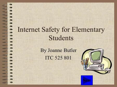 Internet Safety for Elementary Students By Joanne Butler ITC 525 801 Next.