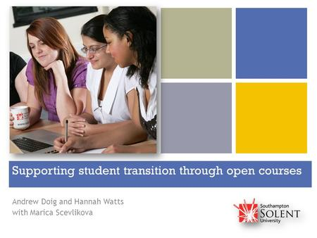+ Supporting student transition through open courses Andrew Doig and Hannah Watts with Marica Scevlikova.