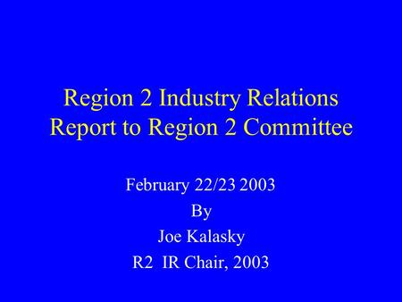 Region 2 Industry Relations Report to Region 2 Committee February 22/23 2003 By Joe Kalasky R2 IR Chair, 2003.