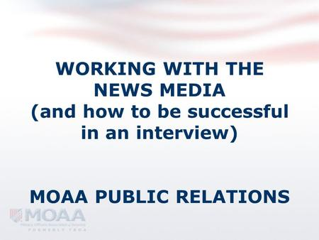 WORKING WITH THE NEWS MEDIA (and how to be successful in an interview) MOAA PUBLIC RELATIONS.