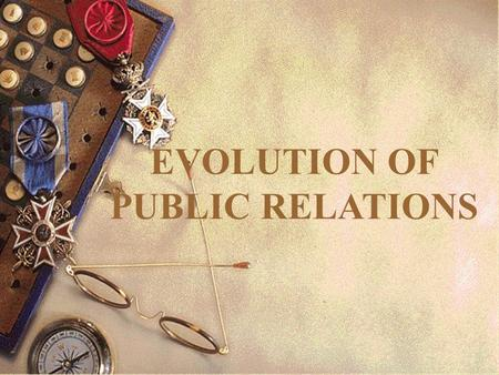 EVOLUTION OF PUBLIC RELATIONS. OBJECTIVES On completion of today's lecture, you should be able to: 1.List and explain the significant events that helped.
