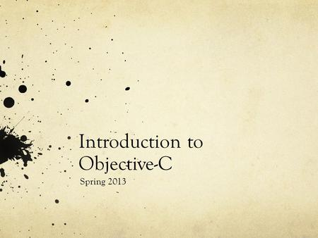 Introduction to Objective-C Spring 2013. Goals An introduction to Objective-C As implemented by the Apple LLVM Compiler 4.0 (a.k.a. Clang) Only the basics…