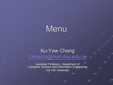 Menu Ku-Yaw Chang Assistant Professor, Department of Computer Science and Information Engineering Da-Yeh University.