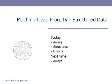 Fabián E. Bustamante, Spring 2007 Machine-Level Prog. IV - Structured Data Today Arrays Structures Unions Next time Arrays.