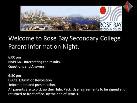 Welcome to Rose Bay Secondary College Parent Information Night. 6.00 pm NAPLAN.. Interpreting the results. Questions and Answers. 6.30 pm Digital Education.