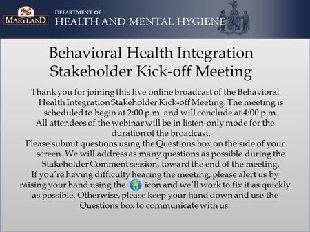 Behavioral Health Integration Stakeholder Kick-off Meeting Thank you for joining this live online broadcast of the Behavioral Health Integration Stakeholder.