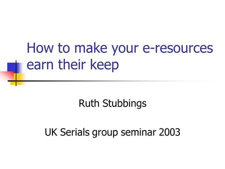 How to make your e-resources earn their keep Ruth Stubbings UK Serials group seminar 2003.